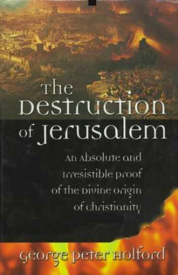 9780967831725-0967831725-The Destruction of Jerusalem: An Absolute and Irresistible Proof of the Divine Origin of Christianity