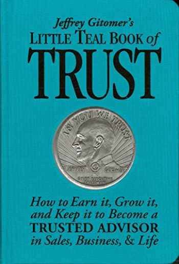 9781640950092-1640950095-Jeffrey Gitomer's Little Teal Book of Trust: How to Earn it, Grow it, and Keep it to Become a TRUSTED ADVISOR in Sales, Business, & Life