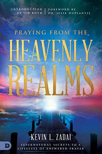 9780768418125-0768418127-Praying from the Heavenly Realms: Supernatural Secrets to a Lifestyle of Answered Prayer