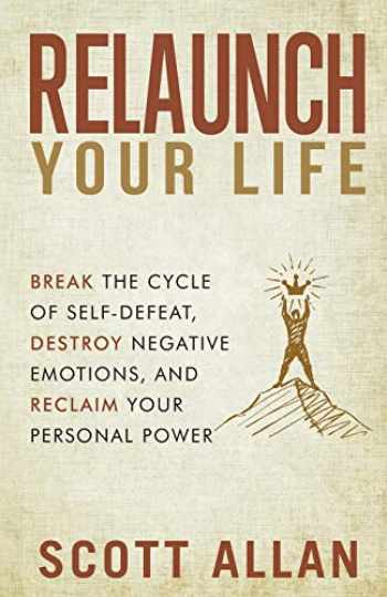 9781545070710-1545070717-Relaunch Your Life: Break the Cycle of Self Defeat, Destroy Negative Emotions and Reclaim Your Personal Power