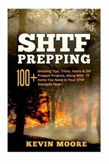 9781519118295-1519118295-SHTF Prepping:: 100+ Amazing Tips, Tricks, Hacks & DIY Prepper Projects, Along With 77 Items You Need In Your STHF Stockpile Now! (Off Grid Living, ... & Disaster Preparedness Survival Guide)