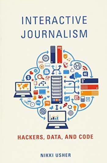 9780252081989-0252081986-Interactive Journalism: Hackers, Data, and Code