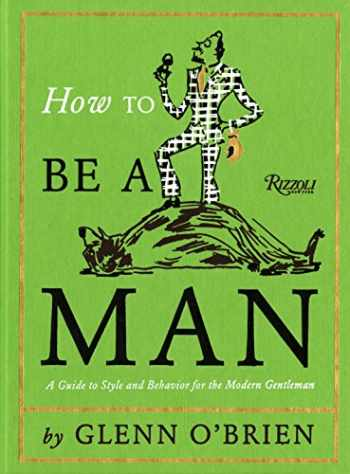 9780847835478-0847835472-How To Be a Man: A Guide To Style and Behavior For The Modern Gentleman