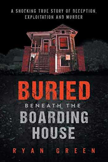 9781695085572-1695085574-Buried Beneath the Boarding House: A Shocking True Story of Deception, Exploitation and Murder