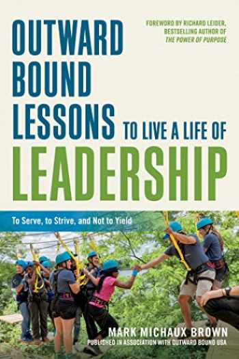 9781523098309-1523098309-Outward Bound Lessons to Live a Life of Leadership: To Serve, to Strive, and Not to Yield
