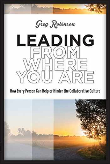 9781939019219-1939019214-Leading from Where You Are: How Every Person Can Help or Hinder the Collaborative Culture