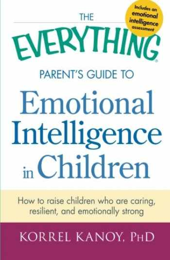 9781440551932-1440551936-The Everything Parent's Guide to Emotional Intelligence in Children: How To Raise Children Who Are Caring, Resilient, And Emotionally Strong