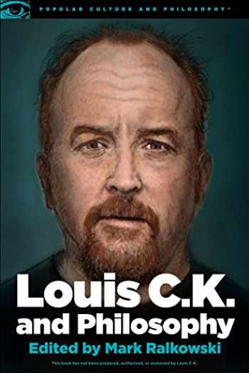 9780812699067-0812699068-Louis C.K. and Philosophy: You Don't Get to Be Bored (Popular Culture and Philosophy, 99)
