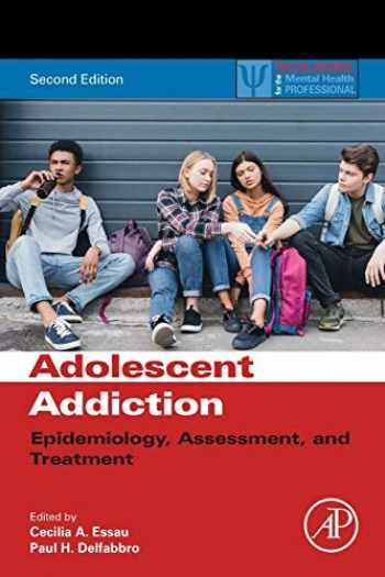 9780128186268-0128186267-Adolescent Addiction: Epidemiology, Assessment, and Treatment (Practical Resources for the Mental Health Professional)