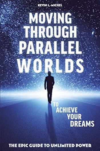 9780615872032-0615872034-Moving Through Parallel Worlds To Achieve Your Dreams: The Epic Guide To Unlimited Power
