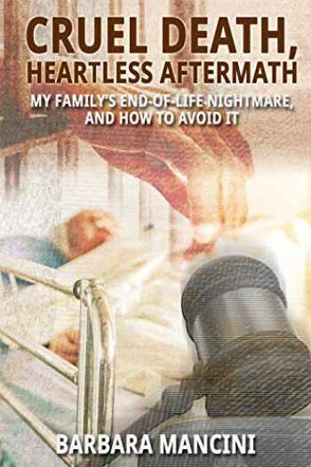 9781620063576-1620063573-Cruel Death, Heartless Aftermath: My Family's End-of-Life Nightmare and How To Avoid It