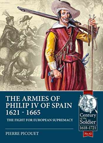 9781911628613-1911628615-The Armies of Philip IV of Spain 1621 - 1665: The Fight for European Supremacy (Century of the Soldier)