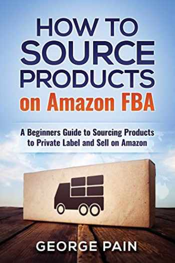 9781986261838-1986261832-How to Source Products on Amazon FBA: A Beginners Guide to Sourcing Products to Private Label and Sell on Amazon