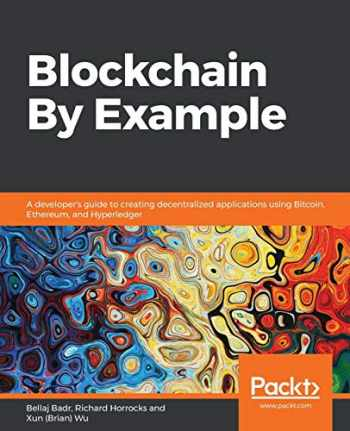 9781788475686-1788475682-Blockchain By Example: A developer's guide to creating decentralized applications using Bitcoin, Ethereum, and Hyperledger