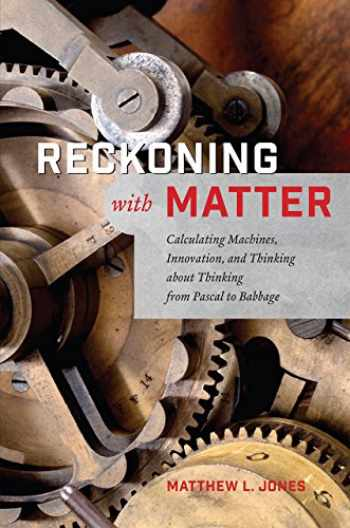 9780226411460-022641146X-Reckoning with Matter: Calculating Machines, Innovation, and Thinking about Thinking from Pascal to Babbage