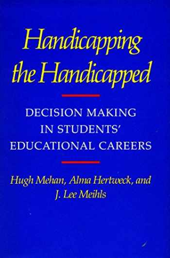 9780804713047-0804713049-Handicapping the Handicapped: Decision Making in Students' Educational Careers