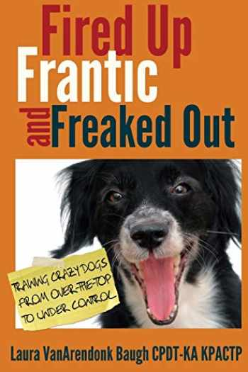 9780985934927-0985934921-Fired Up, Frantic, and Freaked Out: Training the Crazy Dog from Over the Top to Under Control