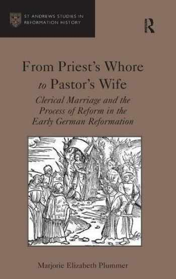 9781409441540-1409441547-From Priest's Whore to Pastor's Wife: Clerical Marriage and the Process of Reform in the Early German Reformation (St. Andrews Studies in Reformation History)