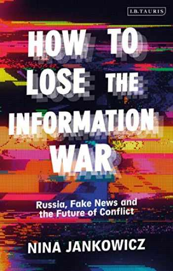9781838607685-1838607684-How to Lose the Information War: Russia, Fake News, and the Future of Conflict