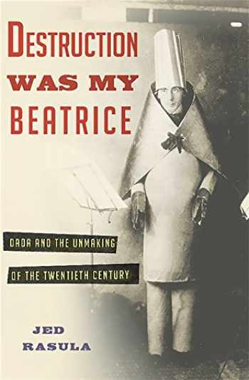 9780465089963-0465089968-Destruction Was My Beatrice: Dada and the Unmaking of the Twentieth Century