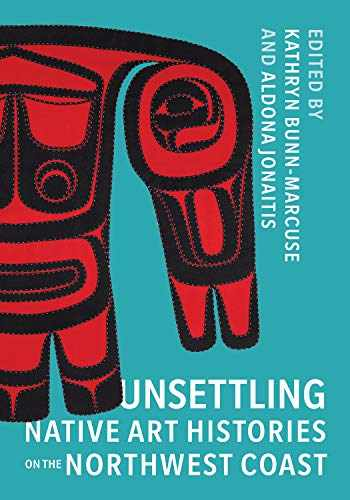9780295747132-0295747137-Unsettling Native Art Histories on the Northwest Coast (Native Art of the Pacific Northwest: A Bill Holm Center)