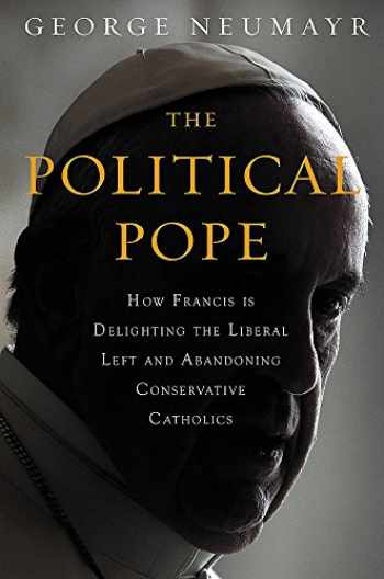 9781455570164-1455570168-The Political Pope: How Pope Francis Is Delighting the Liberal Left and Abandoning Conservatives