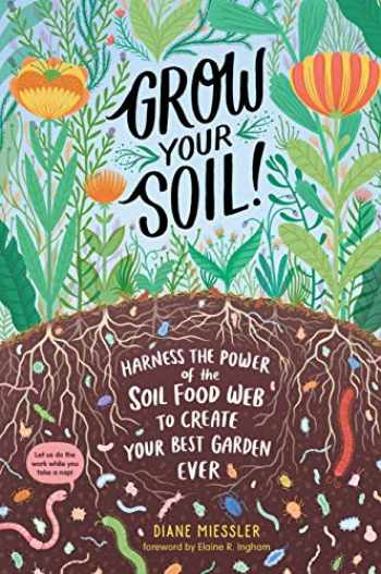 9781635862072-1635862078-Grow Your Soil!: Harness the Power of the Soil Food Web to Create Your Best Garden Ever