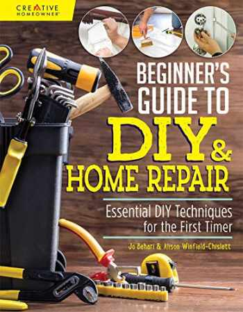 9781580118286-1580118283-Beginner's Guide to DIY & Home Repair: Essential DIY Techniques for the First Timer (Creative Homeowner) Practical Handbook for Complete Beginners with Expert Advice & Easy Instructions for Novices