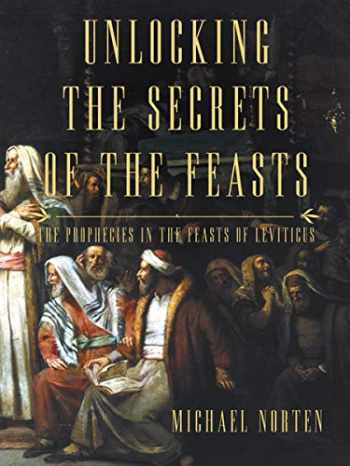 9780718037024-0718037022-Unlocking the Secrets of the Feasts: The Prophecies in the Feasts of Leviticus