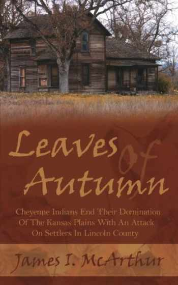 9781425954420-1425954421-Leaves Of Autumn: Cheyenne Indians End Their Domination Of The Kansas Plains With An Attack On Settlers In Lincoln County
