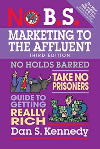 9781599186412-1599186411-No B.S. Marketing to the Affluent: No Holds Barred, Take No Prisoners, Guide to Getting Really Rich
