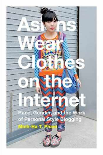 9780822360308-0822360306-Asians Wear Clothes on the Internet: Race, Gender, and the Work of Personal Style Blogging