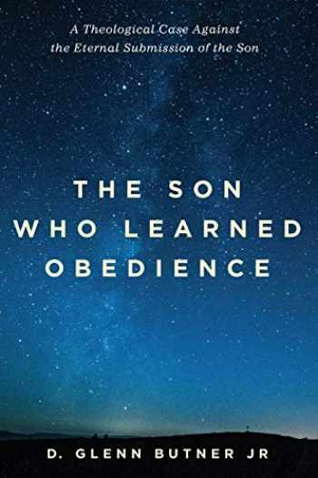9781532641701-1532641702-The Son Who Learned Obedience: A Theological Case Against the Eternal Submission of the Son