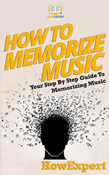 9781537443911-1537443917-How To Memorize Music: Your Step-By-Step Guide To Memorizing Music