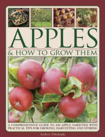 9781780193151-1780193157-Apples & How to Grow Them: A Comprehensive Guide To 400 Apple Varieties With Practical Tips For Growing, Harvesting And Storing