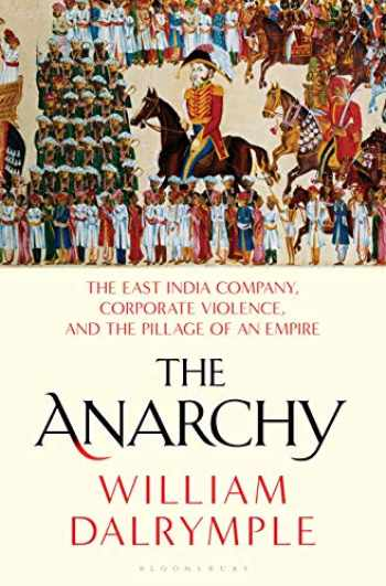 9781635573954-1635573955-The Anarchy: The East India Company, Corporate Violence, and the Pillage of an Empire