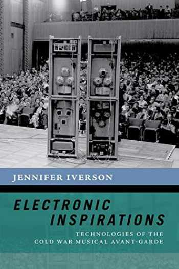 9780190868208-0190868201-Electronic Inspirations: Technologies of the Cold War Musical Avant-Garde (The New Cultural History of Music Series)