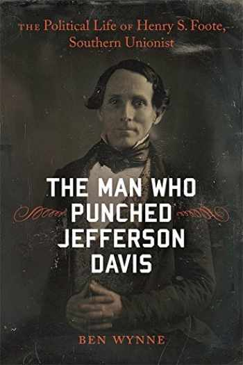 9780807169339-0807169331-The Man Who Punched Jefferson Davis: The Political Life of Henry S. Foote, Southern Unionist (Southern Biography Series)