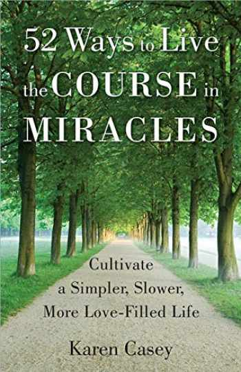 9781573246842-1573246840-52 Ways to Live the Course in Miracles: Cultivate a Simpler, Slower, More Love-Filled Life