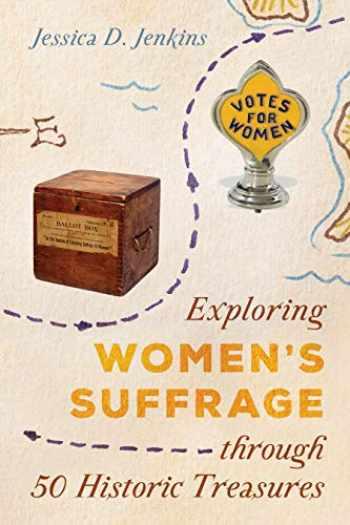 9781538112793-1538112795-Exploring Women's Suffrage through 50 Historic Treasures (Volume 1) (AASLH Exploring America's Historic Treasures (1))
