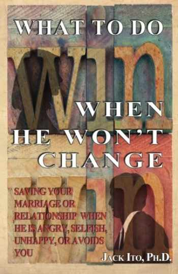 9781466398863-1466398868-What to Do When He Won't Change: Saving Your Marriage When He is Angry, Selfish, Unhappy, or Avoids You