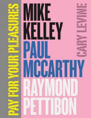9780226026060-022602606X-Pay for Your Pleasures: Mike Kelley, Paul McCarthy, Raymond Pettibon