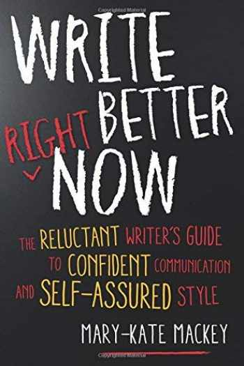 9781632650634-1632650630-Write Better Right Now: The Reluctant Writer's Guide to Confident Communication and Self-Assured Style