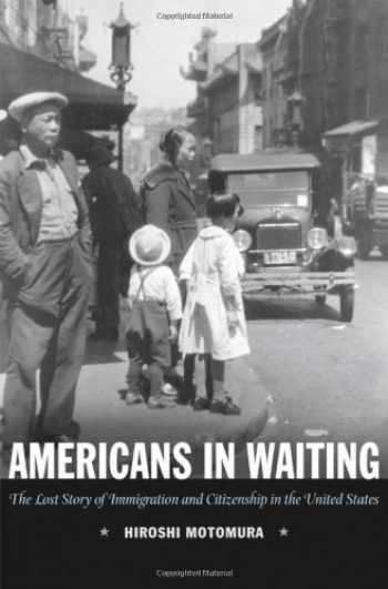 9780195163452-0195163451-Americans in Waiting: The Lost Story of Immigration and Citizenship in the United States