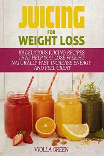 9781520437668-1520437668-Juicing for Weight Loss: 101 Delicious Juicing Recipes That Help You Lose Weight Naturally Fast, Increase Energy and Feel Great
