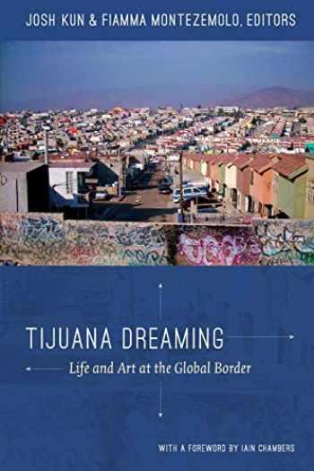 9780822352907-0822352907-Tijuana Dreaming: Life and Art at the Global Border