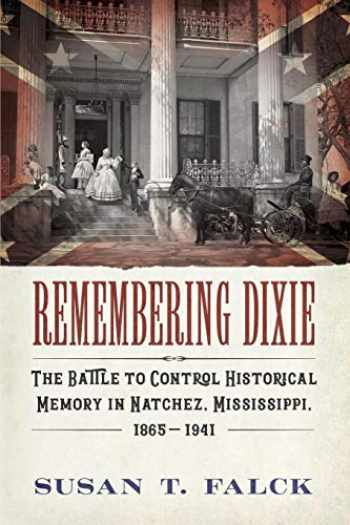 9781496824417-1496824415-Remembering Dixie: The Battle to Control Historical Memory in Natchez, Mississippi, 1865–1941