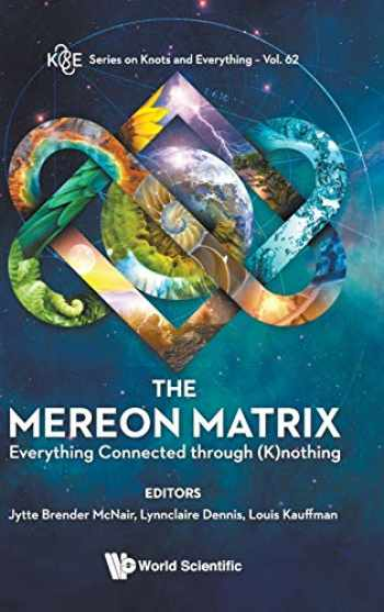9789813233553-9813233559-The Mereon Matrix: Everything Connected Through (K)nothing (Series on Knots & Everything) (K&e Series on Knots and Everything)