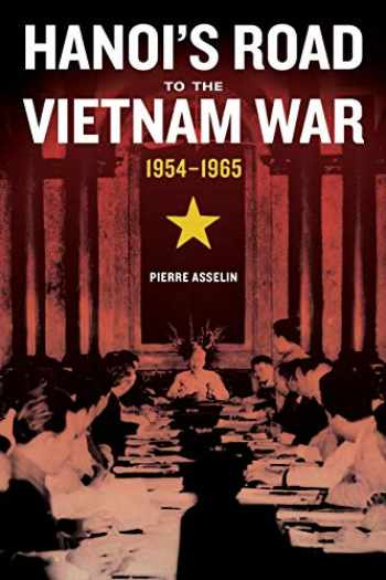 9780520287495-0520287495-Hanoi's Road to the Vietnam War, 1954-1965 (Volume 7) (From Indochina to Vietnam: Revolution and War in a Global Perspective)