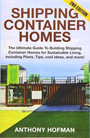 9781539857679-1539857670-Shipping Container Homes: The Ultimate Guide To Building Shipping Container Homes For Sustainable Living, Including Plans, Tips, Cool Ideas, And More!